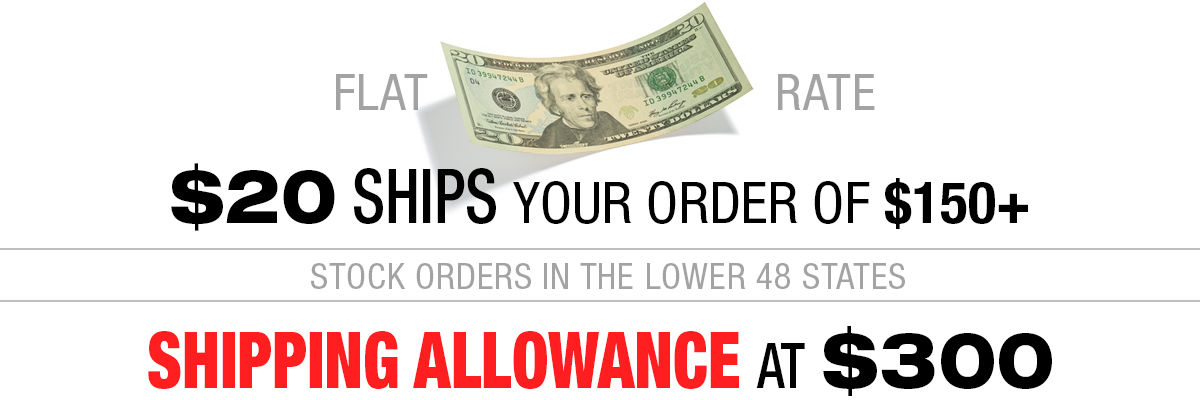$20 ships your stock order of $150 up to $299 - Up to 15% Shipping allowance on $300 and up!