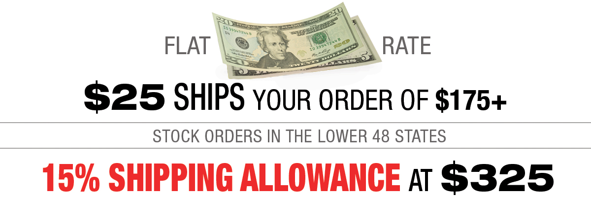 $25 ships your stock order of $175 up to $324 - Up to 15% Shipping allowance on $325 and up!